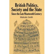 British Politics, Society and the State since the Late Nineteenth Century by Professor Malcolm Smith