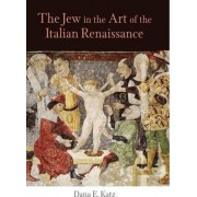 The Jew in the Art of the Italian Renaissance by Dana E. Katz