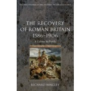 The Recovery of Roman Britain 1586-1906 by Richard Hingley