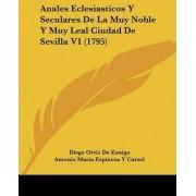 Anales Eclesiasticos Y Seculares De La Muy Noble Y Muy Leal Ciudad De Sevilla V1 (1795) by Diego Ortiz De Zuniga