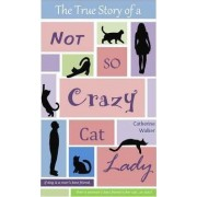The True Story of a Not So Crazy Cat Lady by Catherine Walker