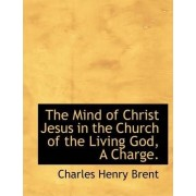The Mind of Christ Jesus in the Church of the Living God, a Charge. by Charles Henry Brent