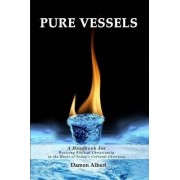 Pure Vessels a Handbook for Reviving Biblical Christianity in the Heart of Today's Cultural Christian by Damon Albert