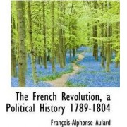 The French Revolution, a Political History 1789-1804 by Francois Alphonse Aulard