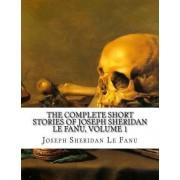 The Complete Short Stories of Joseph Sheridan Le Fanu, Volume 1 by Joseph Sheridan Le Fanu