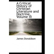 A Critical History of Christian Literature and Doctrine, Volume III by James Donaldson