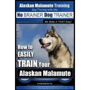 Alaskan Malamute Training - Dog Training with the No Brainer Dog Trainer We Make It That Easy! by MR Paul Allen Pearce