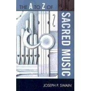 The A to Z of Sacred Music by Joseph P. Swain