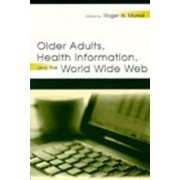 Older Adults, Health Information and the World Wide Web by Roger W. Morell