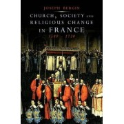 Church, Society and Religious Change in France, 1580-1730 by Joseph Bergin