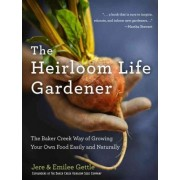 The Heirloom Life Gardener: The Baker Creek Way of Growing Your Own FoodEasily and Naturally by Jere Gettle