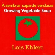A Sembrar Sopa de Verduras/Growing Vegetable Soup by Lois Ehlert