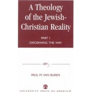 A Theology of the Jewish-Christian Reality: Part I by Paul Matthews Van Buren