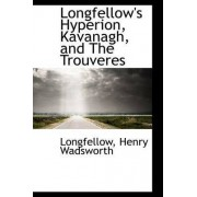 Longfellow's Hyperion, Kavanagh, and the Trouveres by Longfellow Henry Wadsworth