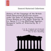 History of the Campaign of the British Dutch, Hanoverian, Brunswick Armies Under the Duke of Wellington; Prussians Prince Blucher.In.1815 Battle Waterloo. M. [I.E. Baron F C F.Von Mu Ffling] Together, Bonaparte' Battle of Waterloo.by Sir J Sinclair. by C
