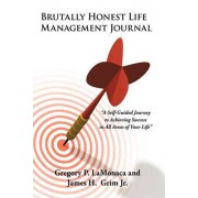 Brutally Honest Life Management Journal: A Self-Guided Journey to Achieving Success in All Areas of Your Life by Gregory P Lamonaca