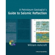 A Petroleum Geologist's Guide to Seismic Reflection by William Ashcroft