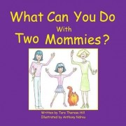 What Can You Do with Two Mommies? by Tara Theresa Hill