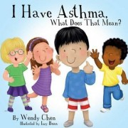 I Have Asthma, What Does That Mean? by Wendy Chen