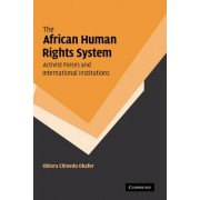 The African Human Rights System, Activist Forces and International Institutions by Obiora Chinedu Okafor