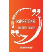 Inspirational Greatest Quotes - Quick, Short, Medium or Long Quotes. Find the Perfect Inspirational Quotations for All Occasions - Spicing Up Letters, Speeches, and Everyday Conversations. by Savannah Finley