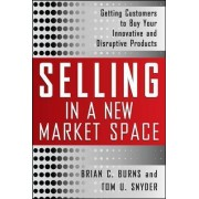 Selling in a New Market Space: Getting Customers to Buy Your Innovative and Disruptive Products by Brian Burns