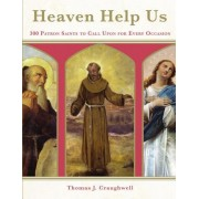 Heaven Help Us: 300 Patron Saints to Call Upon for Every Occaision