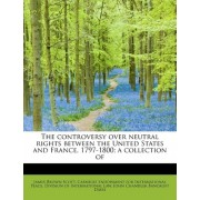 The Controversy Over Neutral Rights Between the United States and France, 1797-1800; A Collection of by James Brown Scott