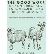 The Good Work of Non-Christians, Empowerment, and the New Creation by Stuart C Weir
