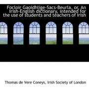 Focloir Gaoidhlige-Sacs-Beurla, Or, an Irish-English Dictionary, Intended for the Use of Students an by Thomas De Vere Coneys