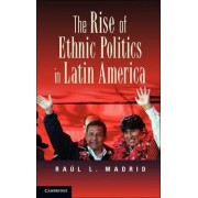 The Rise of Ethnic Politics in Latin America by Raul L. Madrid