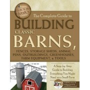 Complete Guide to Building Classic Barns, Fences, Storage Sheds, Animal Pens, Outbuildings, Greenhouses, Farm Equipment, & Tools by ATLANTIC PUBLISHING GROUP