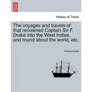 The Voyages and Travels of That Renowned Captain Sir F. Drake Into the West Indies, and Round about the World, Etc. by Francis Drake