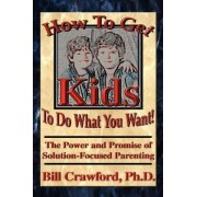 How to Get Kids to Do What You Want by Bill Crawfrod
