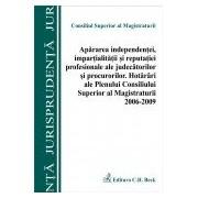 Apararea independentei, impartialitatii si reputatiei profesionale ale judecatorilor si procurorilor. Hotarari ale Plenului CSM 2006-2009.