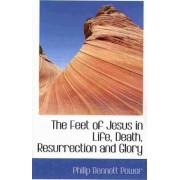 The Feet of Jesus in Life, Death, Resurrection and Glory by Philip Bennett Power