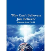 Why Can't Believers Just Believe? by Alphonse Okossi Phd