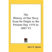 The History of Our Navy from Its Origin to the Present Day 1775 to 1897 V1 by John R Spears