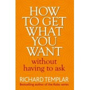 How to Get What You Want Without Having to Ask by Richard Templar