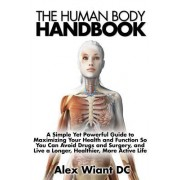 The Human Body Handbook: A Simple Yet Powerful Guide to Maximizing Your Health and Function So You Can Avoid Drugs and Surgery, and Live a Long