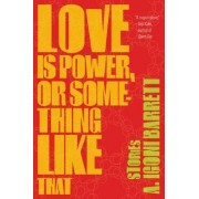 Love Is Power, or Something Like That by A Igoni Barrett