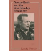 George Bush and the Guardianship Presidency by David Mervin