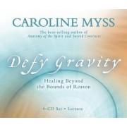Defy Gravity: Healing Beyond the Bounds of Reason by Caroline Myss