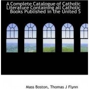 A Complete Catalogue of Catholic Literature Containing All Catholic Books Published in the United S by Mass Boston