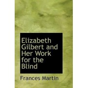 Elizabeth Gilbert and Her Work for the Blind by Frances Martin