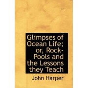 Glimpses of Ocean Life; Or, Rock-Pools and the Lessons They Teach by John Harper