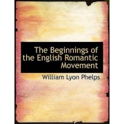 The Beginnings of the English Romantic Movement by William Lyon Phelps