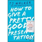 How to Give a Pretty Good Presentation by T.J. Walker