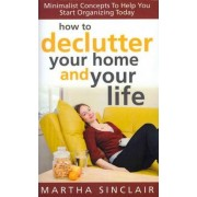 How to Declutter Your Home and Your Life; Minimalist Concepts to Help You Start Organizing Today by Martha Sinclair