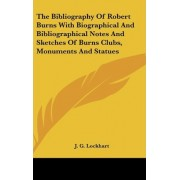 The Bibliography of Robert Burns with Biographical and Bibliographical Notes and Sketches of Burns Clubs, Monuments and Statues by John Gibson Lockhart